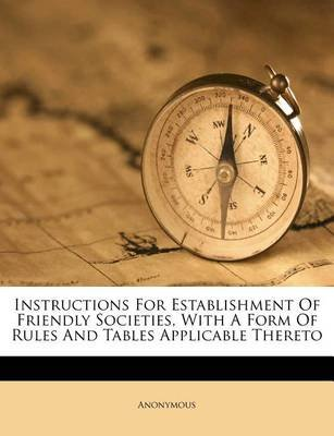 Instructions for Establishment of Friendly Societies, with a Form of Rules and Tables Applicable Thereto (Paperback): Anonymous