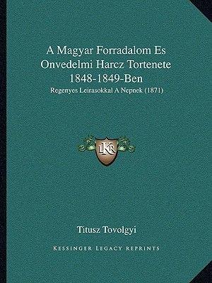 A Magyar Forradalom Es Onvedelmi Harcz Tortenete 1848-1849-Ben - Regenyes Leirasokkal a Nepnek (1871) (Hebrew, Paperback):...