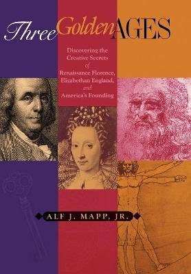Three Golden Ages - Discovering the Creative Secrets of Renaissance Florence, Elizabethan England, and America's Founding...