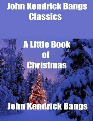 John Kendrick Bangs Classics: A Little Book of Christmas (Electronic book text): John Kendrick Bangs