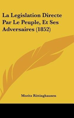 La Legislation Directe Par Le Peuple, Et Ses Adversaires (1852) (English, French, Hardcover): Moritz Rittinghausen