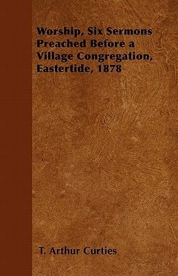 Worship, Six Sermons Preached Before a Village Congregation, Eastertide, 1878 (Paperback): T. Arthur Curties