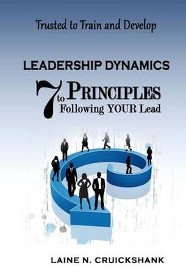 Leadership Dynamics - 7 Principles to Following Your Lead (Paperback): Laine N Cruickshank