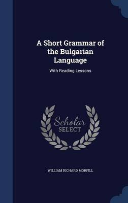 A Short Grammar of the Bulgarian Language - With Reading Lessons (Hardcover): William Richard Morfill