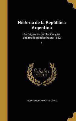 Historia de La Republica Argentina - Su Origen, Su Revolucion y Su Desarrollo Politico Hasta 1852; 1 (Spanish, Hardcover):...