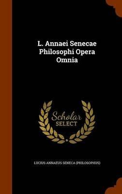 L. Annaei Senecae Philosophi Opera Omnia (Hardcover): Lucius Annaeus Seneca Philosophus