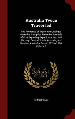 Australia Twice Traversed - The Romance of Exploration, Being a Narrative Compiled from the Journals of Five Exploring...