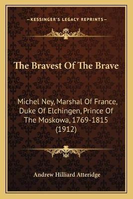 The Bravest of the Brave - Michel Ney, Marshal of France, Duke of Elchingen, Prince of the Moskowa, 1769-1815 (1912)...