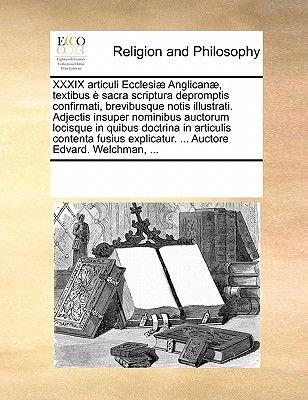 XXXIX Articuli Ecclesiae Anglicanae, Textibus E Sacra Scriptura Depromptis Confirmati, Brevibusque Notis Illustrati. Adjectis...