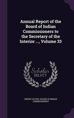 Annual Report of the Board of Indian Commissioners to the Secretary of the Interior ..., Volume 33 (Hardcover): United States...