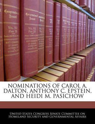 Nominations of Carol A. Dalton, Anthony C. Epstein, and Heidi M. Pasichow (Paperback): United States Congress Senate Committee