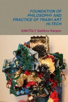 Foundation of Philosophy and Practice of Trash Art Hi-Tech (Paperback): Anatoly Saltikov-Karpov