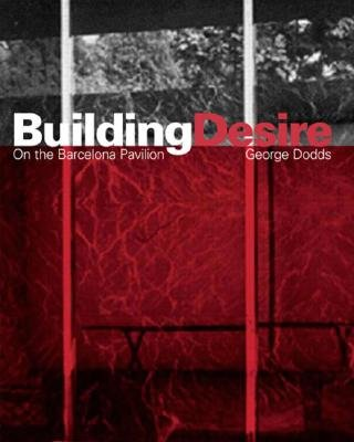 Building Desire - Photography, Modernity and the Barcelona Pavilion (Hardcover, annotated edition): George Dodds