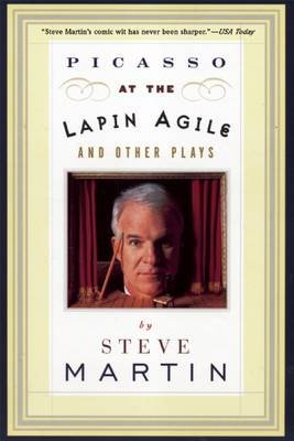 Picasso at the Lapin Agile and Other Plays (Paperback, 1st pbk. ed): Steve Martin