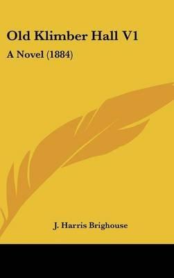 Old Klimber Hall V1 - A Novel (1884) (Hardcover): J Harris Brighouse