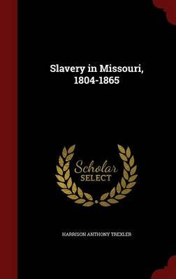 Slavery in Missouri, 1804-1865 (Hardcover): Harrison Anthony Trexler