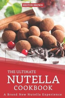The Ultimate Nutella Cookbook - A Brand New Nutella Experience (Paperback): Heston Brown