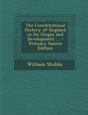 The Constitutional History of England in Its Origin and Development ... (Paperback, Primary Source): William Stubbs