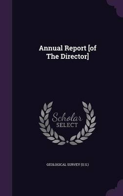 Annual Report [Of the Director] (Hardcover): US Geological Survey Library