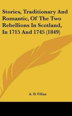 Stories, Traditionary And Romantic, Of The Two Rebellions In Scotland, In 1715 And 1745 (1849) (Hardcover): A. D. Fillan
