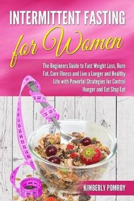 Intermittent Fasting for Women - The Beginners Guide to Fast Weight Loss, Burn Fat, Cure Illness and Live a Longer and Healthy...