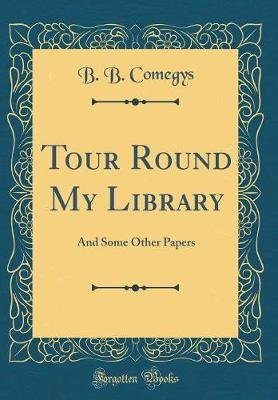 Tour Round My Library - And Some Other Papers (Classic Reprint) (Hardcover): B. B. Comegys