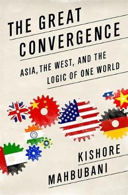 The Great Convergence - Asia, the West, and the Logic of One World (Hardcover): Kishore Mahbubani