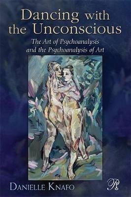 Dancing with the Unconscious - The Art of Psychoanalysis and the Psychoanalysis of Art (Electronic book text): Danielle Knafo