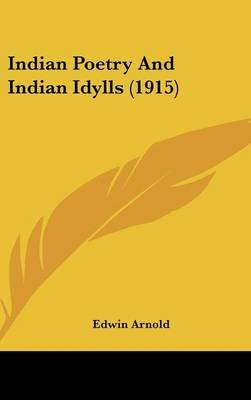 Indian Poetry And Indian Idylls (1915) (Hardcover): Edwin Arnold