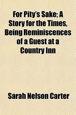 For Pity's Sake; A Story for the Times, Being Reminiscences of a Guest at a Country Inn (Paperback): Sarah Nelson Carter