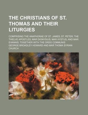 The Christians of St. Thomas and Their Liturgies; Comprising the Anaphorae of St. James St. Peter the Twelve Apostles Mar...