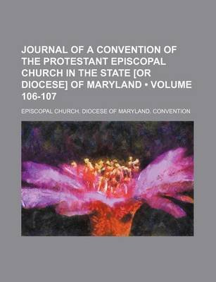 Journal of a Convention of the Protestant Episcopal Church in the State [Or Diocese] of Maryland (Volume 106-107) (Paperback):...