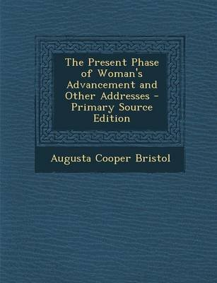The Present Phase of Woman's Advancement and Other Addresses (Paperback): Augusta Cooper Bristol