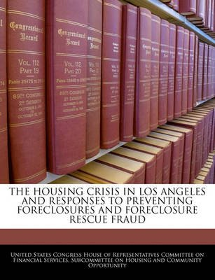 The Housing Crisis in Los Angeles and Responses to Preventing Foreclosures and Foreclosure Rescue Fraud (Paperback): United...