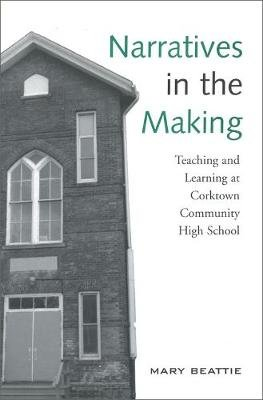 Narratives in the Making - Teaching and Learning at Corktown Community High School (Paperback, New): Mary Beattie