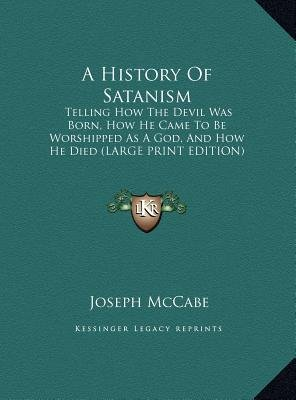 A History of Satanism - Telling How the Devil Was Born, How He Came to Be Worshipped as a God, and How He Died (Large Print...