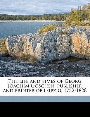The Life and Times of Georg Joachim Goschen, Publisher and Printer of Leipzig, 1752-182, Volume 2 (Paperback): George Joachim...