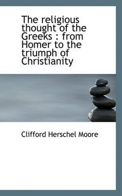 The Religious Thought of the Greeks - From Homer to the Triumph of Christianity (Hardcover): Clifford Herschel Moore