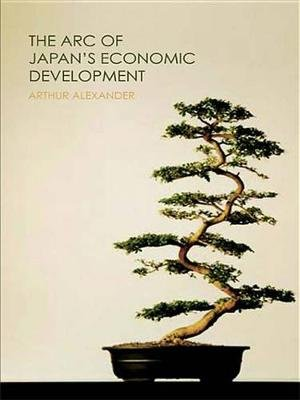 The Arc of Japan's Economic Development (Electronic book text): Arthur Alexander