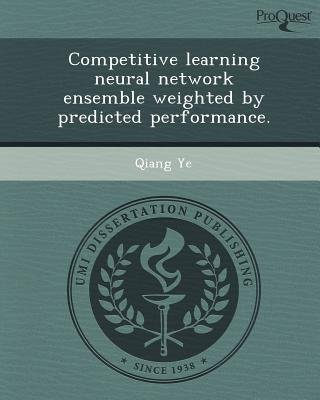 Competitive Learning Neural Network Ensemble Weighted by Predicted Performance (Paperback): Qiang Ye