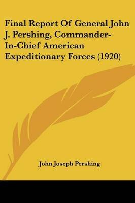 Final Report Of General John J. Pershing, Commander-In-Chief American Expeditionary Forces (1920) (Paperback): John Joseph...