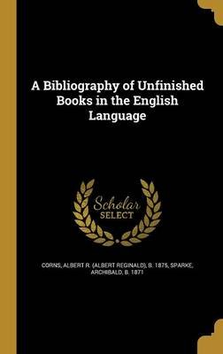 A Bibliography of Unfinished Books in the English Language (Hardcover): Albert R (Albert Reginald) B 1 Corns, Archibald B 1871...