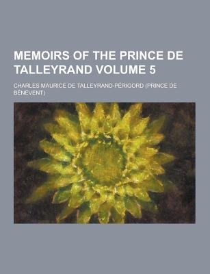 Memoirs of the Prince de Talleyrand Volume 5 (Paperback): Charles Talleyrand P'Erigord