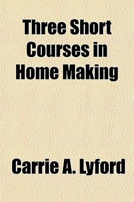 Three Short Courses in Home Making (Paperback): Carrie A. Lyford