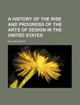 A History of the Rise and Progress of the Arts of Design in the United States (Volume 2) (Paperback): William Dunlap