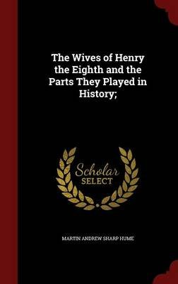 The Wives of Henry the Eighth and the Parts They Played in History (Hardcover): Martin Andrew Sharp Hume