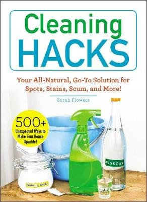 Cleaning Hacks - Your All-Natural, Go-To Solution for Spots, Stains, Scum, and More! (Paperback): Sarah Flowers