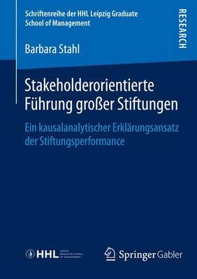 Stakeholderorientierte Fhrung Groaer Stiftungen; Ein Kausalanalytischer Erkl Rungsansatz Der Stiftungsperformance (English,...