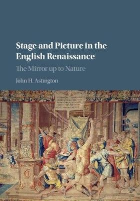 Stage and Picture in the English Renaissance - The Mirror up to Nature (Hardcover): John H. Astington