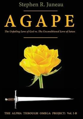 Agape - The Unfailing Love of God Vs the Unconditional Love of Satan (Hardcover, For Humanity. ed.): Stephen R Juneau